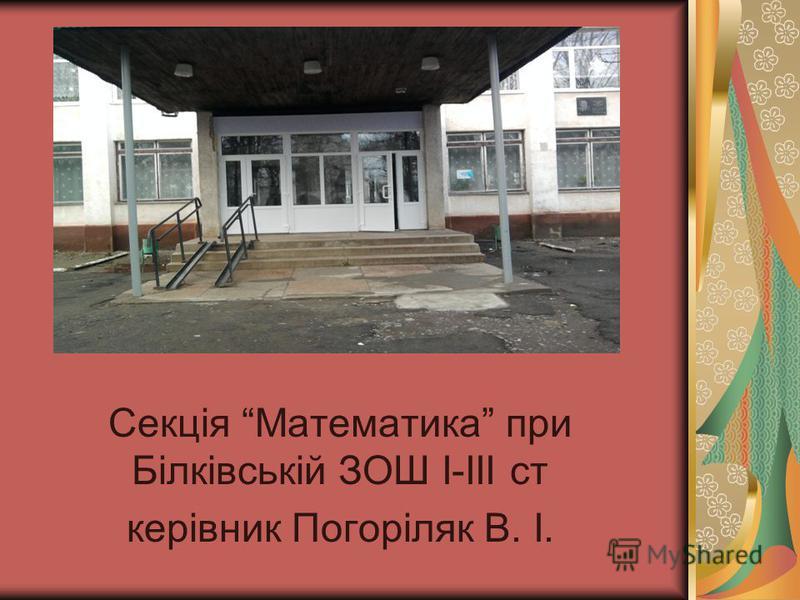 Секція Математика при Білківській ЗОШ І-ІІІ ст керівник Погоріляк В. І.