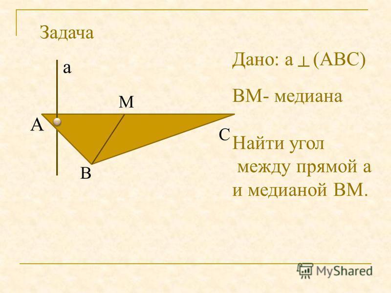 М А В С а Дано: а(АВС) ВМ- медиана Найти угол между прямой а и медианой ВМ. Задача
