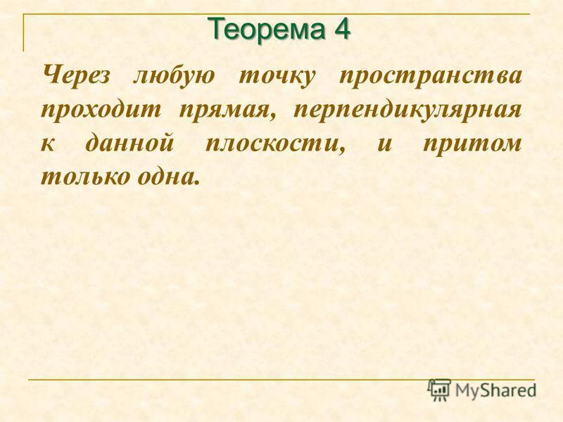 Теорема 4 Через любую точку пространства проходит прямая, перпендикулярная к данной плоскости, и притом только одна.