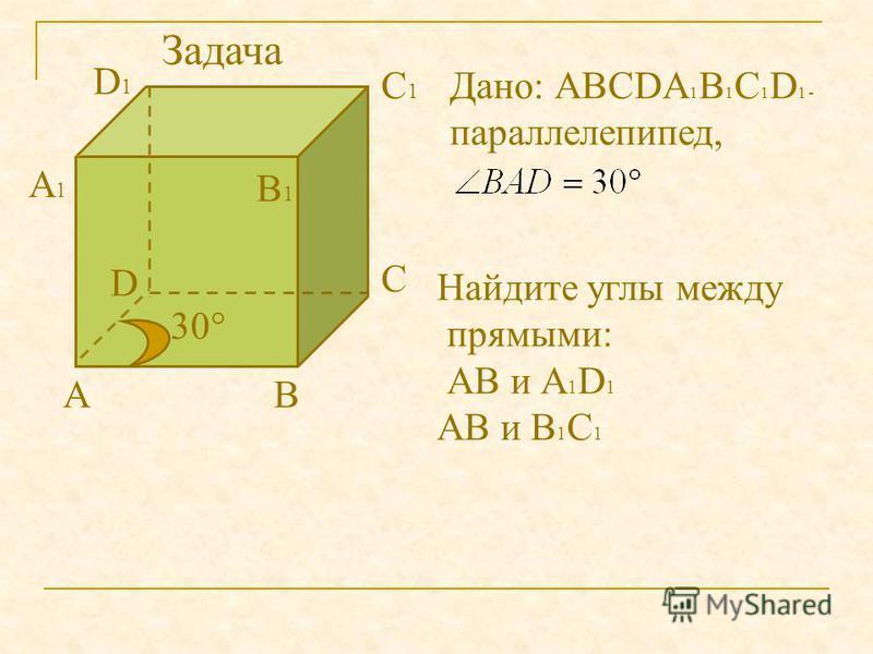 АВ С D А1А1 В1В1 С1С1 D1D1 Дано: АВСDА 1 В 1 С 1 D 1 - параллелепипед, 30° Найдите углы между прямыми: АВ и А 1 D 1 АВ и В 1 С 1 Задача