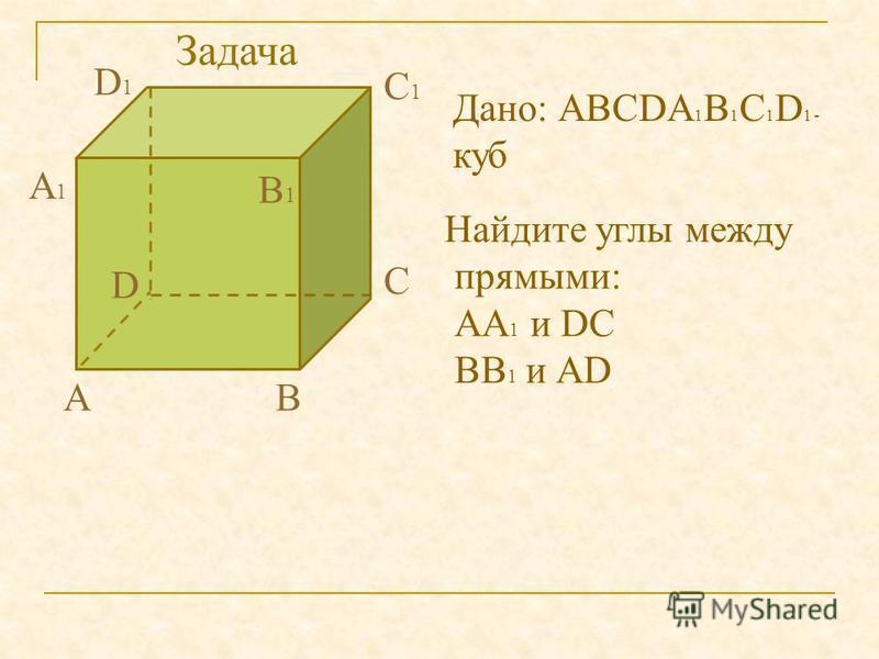 АВ С D А1А1 В1В1 С1С1 D1D1 Дано: АВСDА 1 В 1 С 1 D 1 - куб Найдите углы между прямыми: АА 1 и DС ВВ 1 и АD Задача