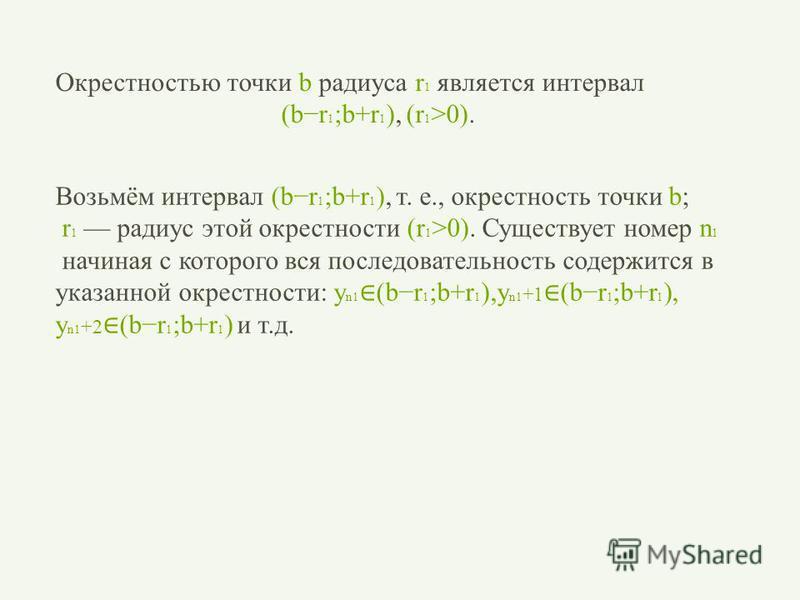 Возьмём интервал (br 1 ;b+r 1 ), т. е., окрестность точки b; r 1 радиус этой окрестности (r 1 >0). Существует номер n 1 начиная с которого вся последовательность содержится в указанной окрестности: y n1 (br 1 ;b+r 1 ),y n1 +1 (br 1 ;b+r 1 ), y n1 +2