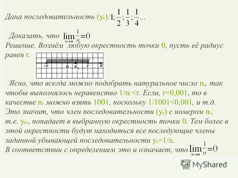 Дана последовательность (y n ): Доказать, что Решение. Возмём любую окрестность точки 0, пусть её радиус равен r. Ясно, что всегда можно подобрать натуральное число n 0, так чтобы выполнялось неравенство 1/n 0 <r. Если, r=0,001, то в качестве n 0 мож