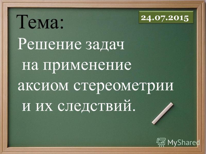 Решение задач на применение аксиом стереометрии и их следствий. Тема: 24.07.2015