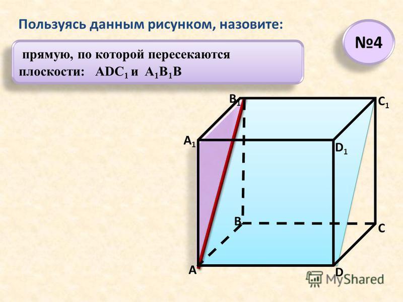 прямую, по которой пересекаются плоскости: ADC 1 и A 1 B 1 B Пользуясь данным рисунком, назовите: 4 4 А А1А1 В В1В1 С D1D1 D C1C1