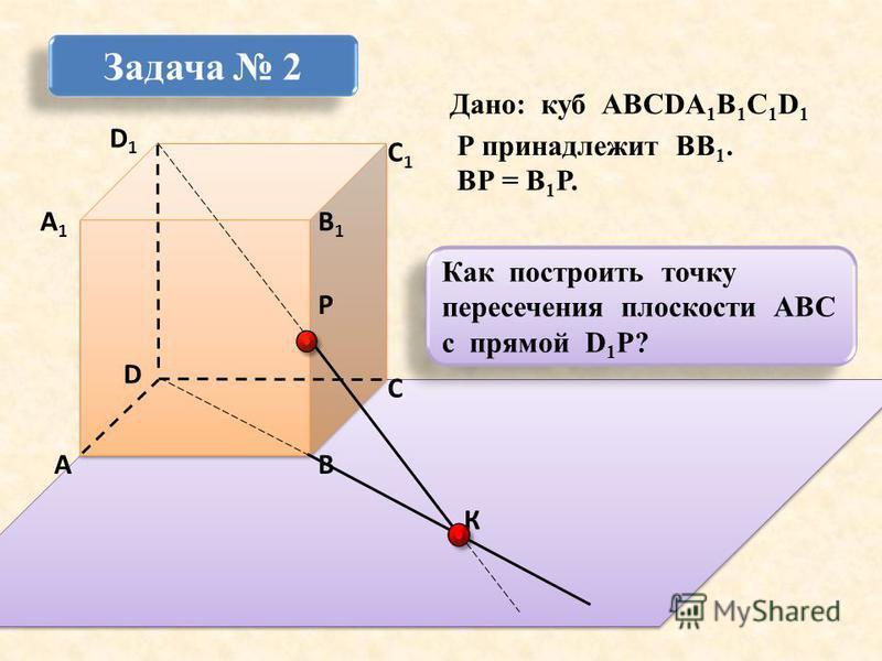 D1D1 ВА D С1С1 С В1В1 Р А1А1 Дано: куб АВСDА 1 В 1 С 1 D 1 Р принадлежит ВВ 1. ВР = В 1 Р. К Задача 2 Как построить точку пересечения плоскости АВС с прямой D 1 P?