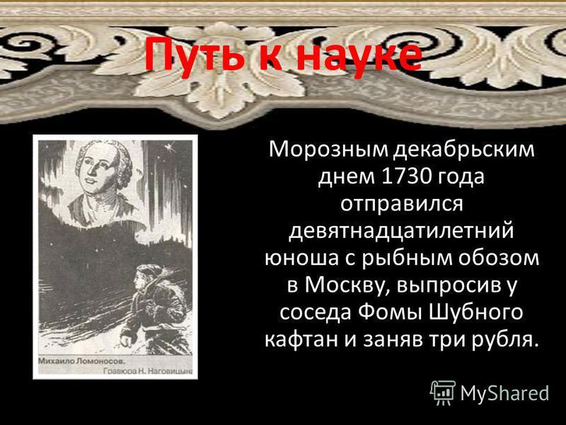 Морозным декабрьским днем 1730 года отправился девятнадцатилетний юноша с рыбным обозом в Москву, выпросив у соседа Фомы Шубного кафтан и заняв три рубля. Путь к науке