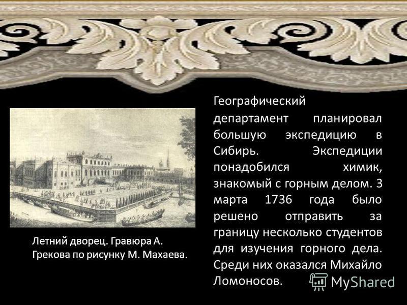 Летний дворец. Гравюра А. Грекова по рисунку М. Махаева. Географический департамент планировал большую экспедицию в Сибирь. Экспедиции понадобился химик, знакомый с горным делом. 3 марта 1736 года было решено отправить за границу несколько студентов