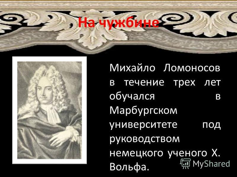 На чужбине Христиан Вольф (1679- 1754). Михайло Ломоносов в течение трех лет обучался в Марбургском университете под руководством немецкого ученого Х. Вольфа.