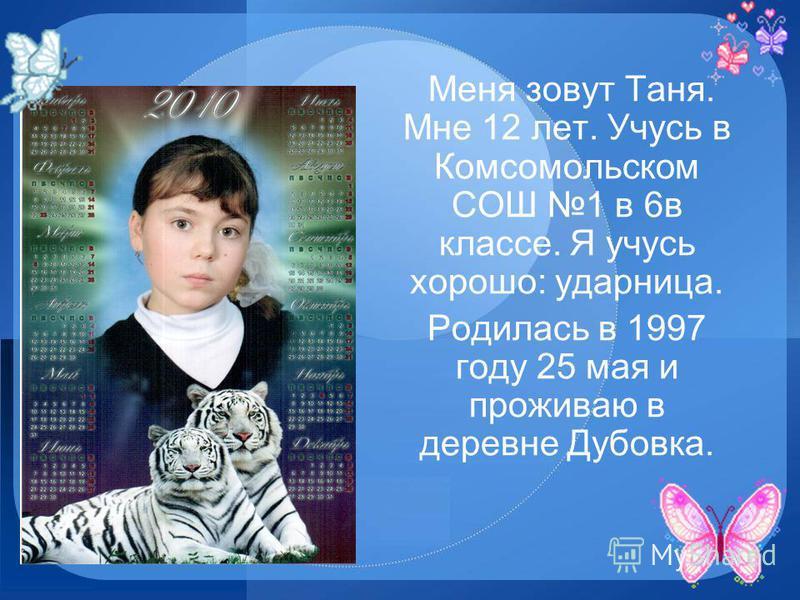 Меня зовут Таня. Мне 12 лет. Учусь в Комсомольском СОШ 1 в 6 в классе. Я учусь хорошо: ударница. Родилась в 1997 году 25 мая и проживаю в деревне Дубовка.