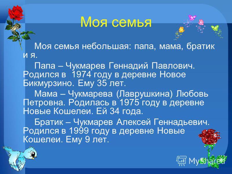 Моя семья Моя семья небольшая: папа, мама, братик и я. Папа – Чукмарев Геннадий Павлович. Родился в 1974 году в деревне Новое Бикмурзино. Ему 35 лет. Мама – Чукмарева (Лаврушкина) Любовь Петровна. Родилась в 1975 году в деревне Новые Кошелеи. Ей 34 г