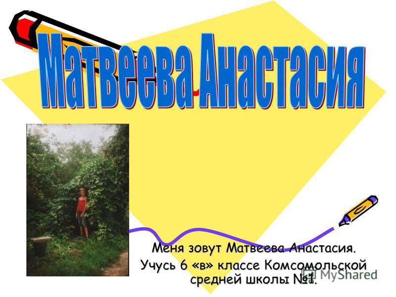 Меня зовут Матвеева Анастасия. Учусь 6 «в» классе Комсомольской средней школы 1.