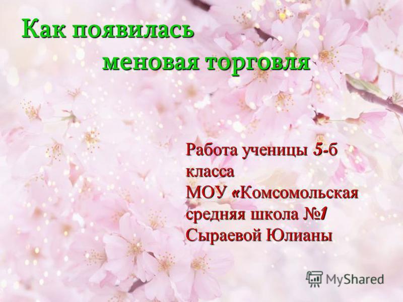 Работа ученицы 5-б класса МОУ «Комсомольская средняя школа 1 Сыраевой Юлианы Как появилась меновая торговля