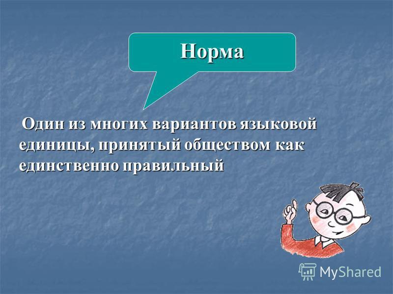 Один из многих вариантов языковой единицы, принятый обществом как единственно правильный Один из многих вариантов языковой единицы, принятый обществом как единственно правильный Норма