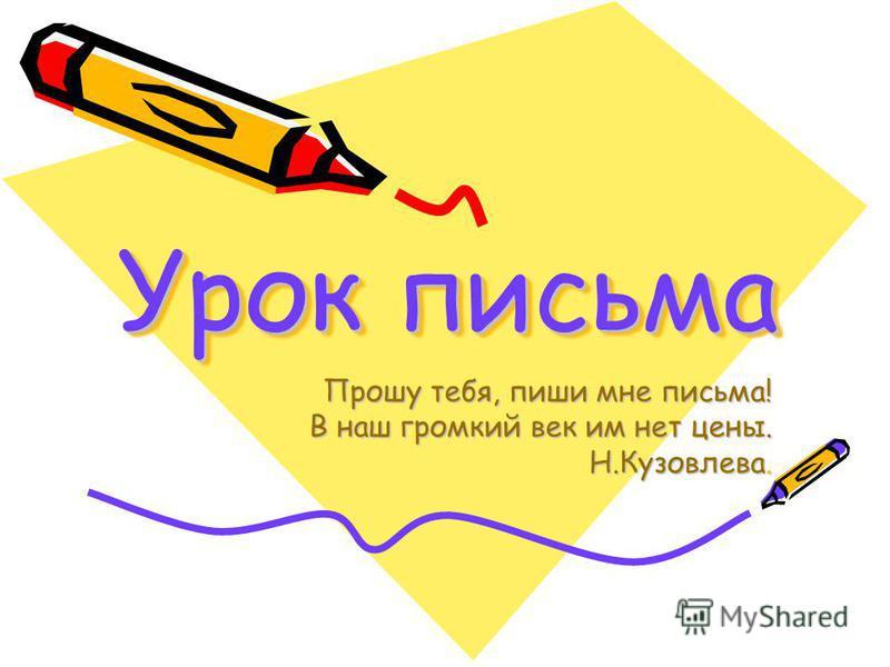 Урок письма Прошу тебя, пиши мне письма! В наш громкий век им нет цены. Н.Кузовлева.