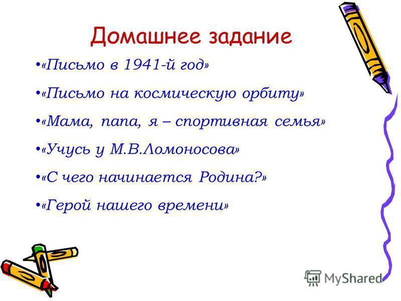 Домашнее задание «Письмо в 1941-й год» «Письмо на космическую орбиту» «Мама, папа, я – спортивная семья» «Учусь у М.В.Ломоносова» «С чего начинается Родина?» «Герой нашего времени»