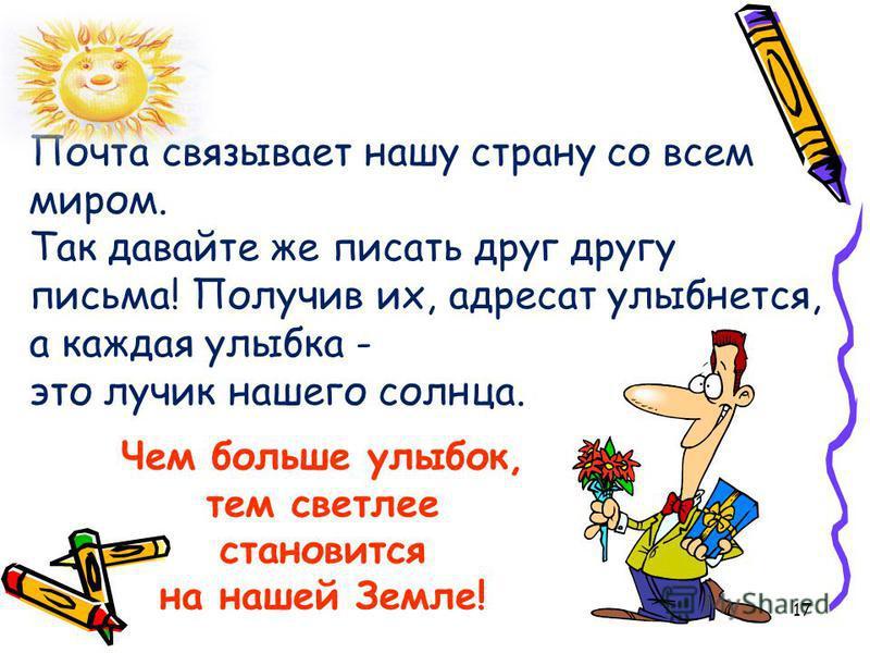 17 Чем больше улыбок, тем светлее становится на нашей Земле! Почта связывает нашу страну со всем миром. Так давайте же писать друг другу письма! Получив их, адресат улыбнется, а каждая улыбка - это лучик нашего солнца.