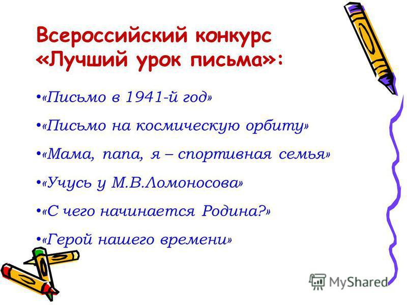Всероссийский конкурс «Лучший урок письма»: «Письмо в 1941-й год» «Письмо на космическую орбиту» «Мама, папа, я – спортивная семья» «Учусь у М.В.Ломоносова» «С чего начинается Родина?» «Герой нашего времени»