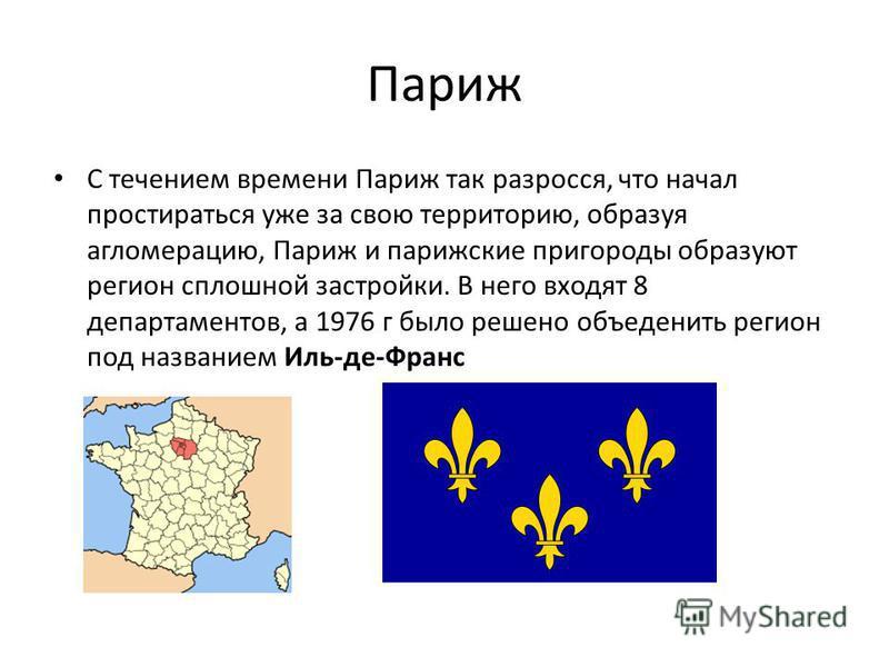Париж С течением времени Париж так разросся, что начал простираться уже за свою территорию, образуя агломерацию, Париж и парижские пригороды образуют регион сплошной застройки. В него входят 8 департаментов, а 1976 г было решено объединить регион под
