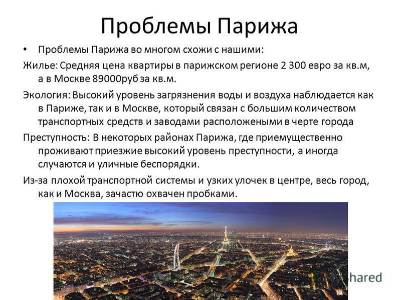 Проблемы Парижа Проблемы Парижа во многом схожи с нашими: Жилье: Средняя цена квартиры в парижском регионе 2 300 евро за кв.м, а в Москве 89000 руб за кв.м. Экология: Высокий уровень загрязнения воды и воздуха наблюдается как в Париже, так и в Москве