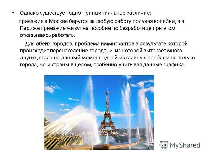 Однако существует одно принципиальное различие: приезжие в Москве берутся за любую работу получая копейки, а в Париже приезжие живут на пособие по безработице при этом отказываясь работать. Для обеих городов, проблема иммигрантов в результате которой