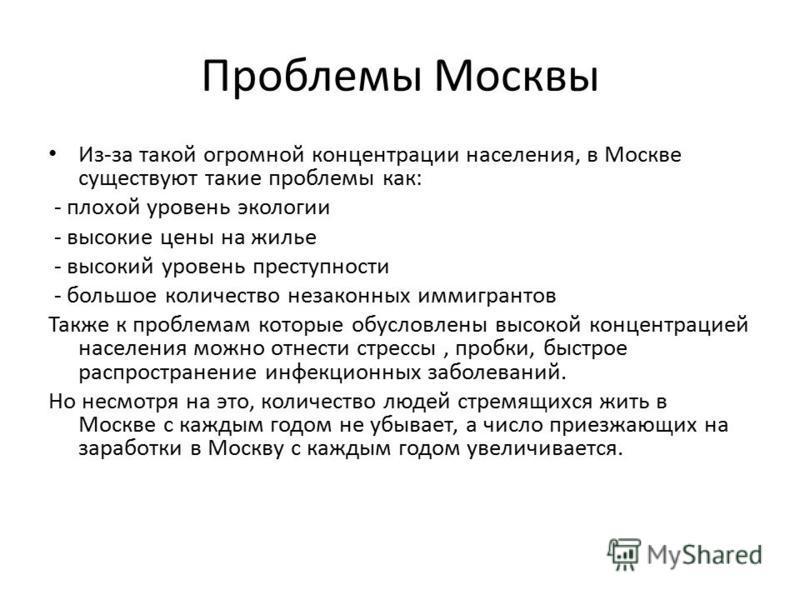 Проблемы Москвы Из-за такой огромной концентрации населения, в Москве существуют такие проблемы как: - плохой уровень экологии - высокие цены на жилье - высокий уровень преступности - большое количество незаконных иммигрантов Также к проблемам которы