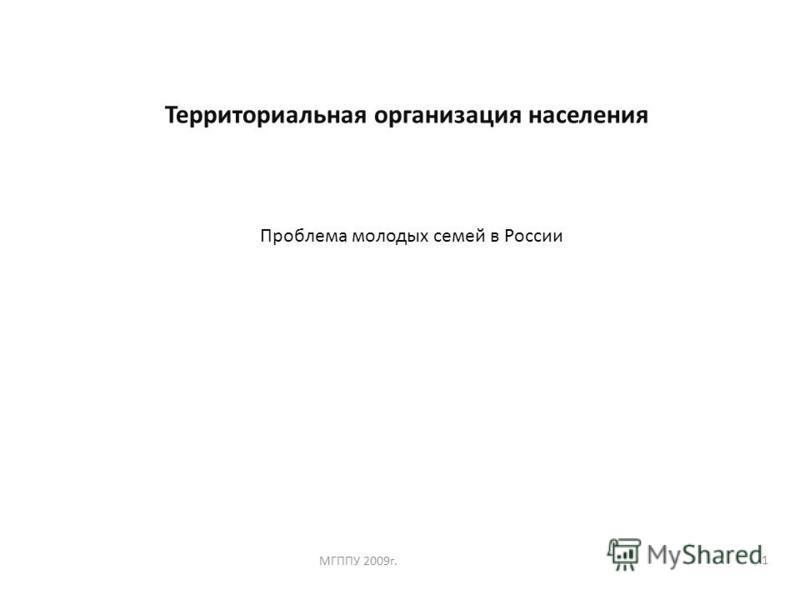 1 Территориальная организация населения МГППУ 2009 г. Проблема молодых семей в России