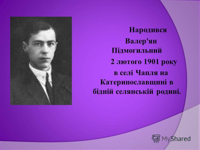 Народився Валер'ян Підмогильний 2 лютого 1901 року в селі Чапля на Катеринославщині в бідній селянській родині.