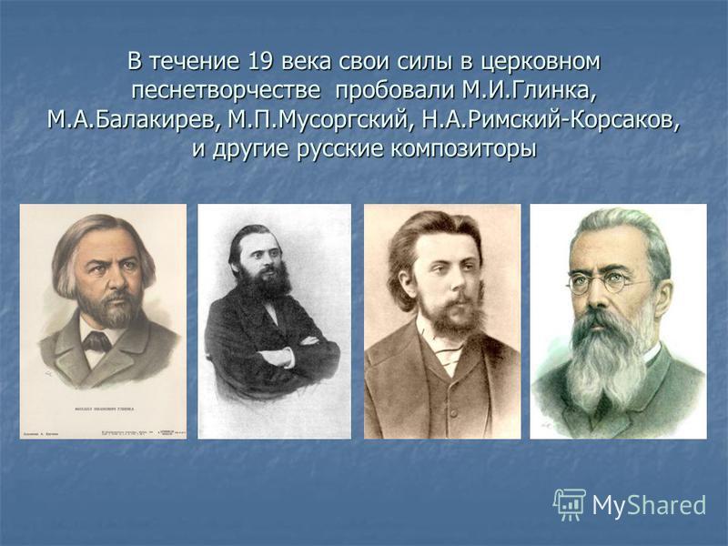 В течение 19 века свои силы в церковном песнетворчестве проповали М.И.Глинка, М.А.Балакирев, М.П.Мусоргский, Н.А.Римский-Корсаков, и другие русские композиторы
