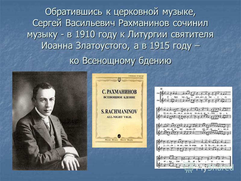 Обратившись к церковной музыке, Сергей Васильевич Рахманинов сочинил музыку - в 1910 году к Литургии святителя Иоанна Златоустого, а в 1915 году – ко Всенощному бдению