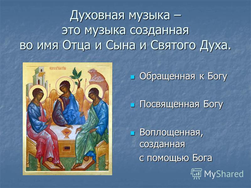 Духовная музыка – это музыка созданная во имя Отца и Сына и Святого Духа. Обращенная к Богу Обращенная к Богу Посвященная Богу Посвященная Богу Воплощенная, созданная Воплощенная, созданная с помощью Бога с помощью Бога