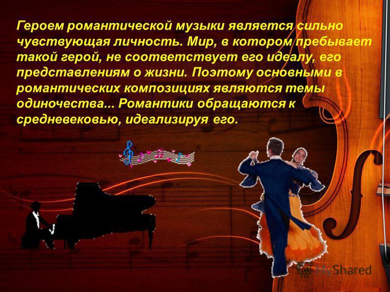 Героем романтической музыки является сильно чувствующая личность. Мир, в котором пребывает такой герой, не соответствует его идеалу, его представлениям о жизни. Поэтому основными в романтических композициях являются темы одиночества... Романтики обра