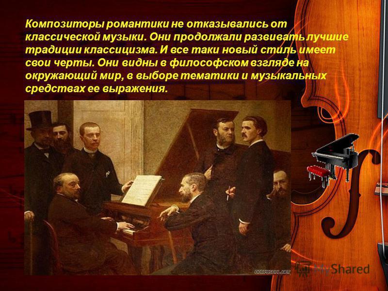 Композиторы романтики не отказывались от классической музыки. Они продолжали развивать лучшие традиции классицизма. И все таки новый стиль имеет свои черты. Они видны в философском взгляде на окружающий мир, в выборе тематики и музыкальных средствах