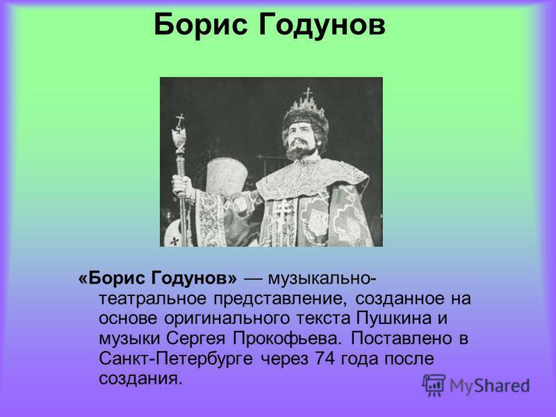 Борис Годунов «Борис Годунов» музыкально- театральное представление, созданное на основе оригинального текста Пушкина и музыки Сергея Прокофьева. Поставлено в Санкт-Петербурге через 74 года после создания.