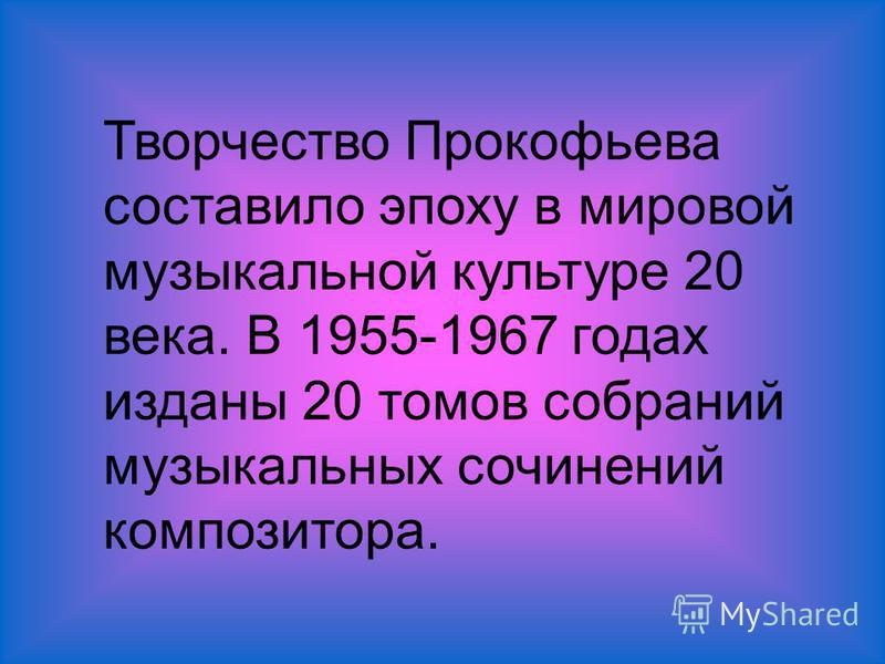 Творчество Прокофьева составило эпоху в мировой музыкальной культуре 20 века. В 1955-1967 годах изданы 20 томов собраний музыкальных сочинений композитора.