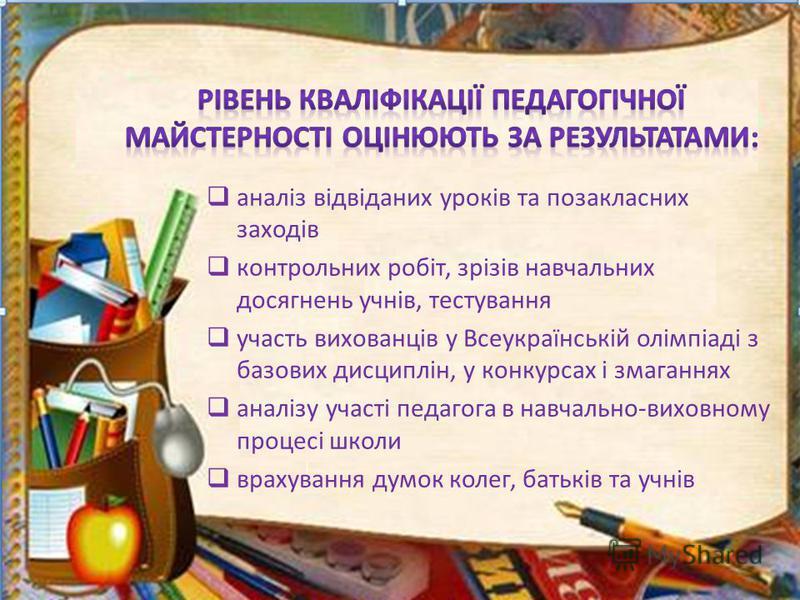 аналіз відвіданих уроків та позакласних заходів контрольних робіт, зрізів навчальних досягнень учнів, тестування участь вихованців у Всеукраїнській олімпіаді з базових дисциплін, у конкурсах і змаганнях аналізу участі педагога в навчально-виховному п