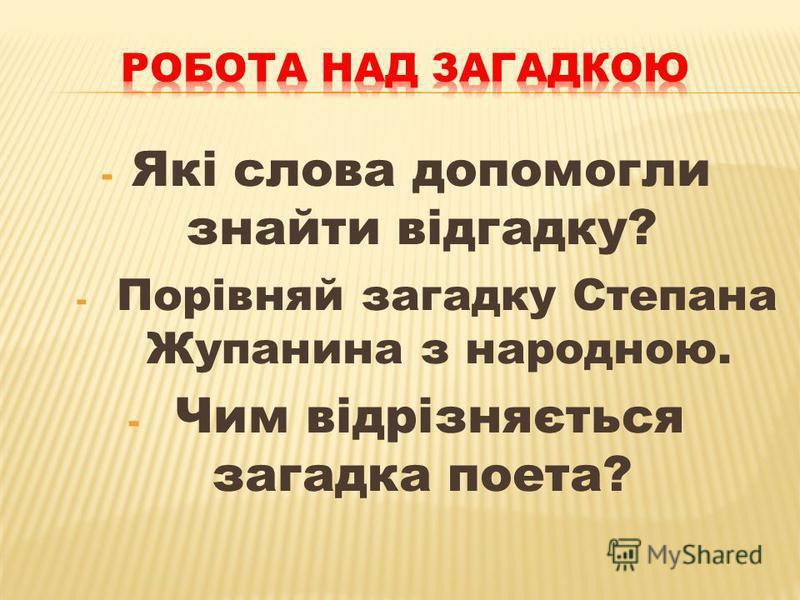 - Які слова допомогли знайти відгадку? - Порівняй загадку Степана Жупанина з народною. - Чим відрізняється загадка поета?