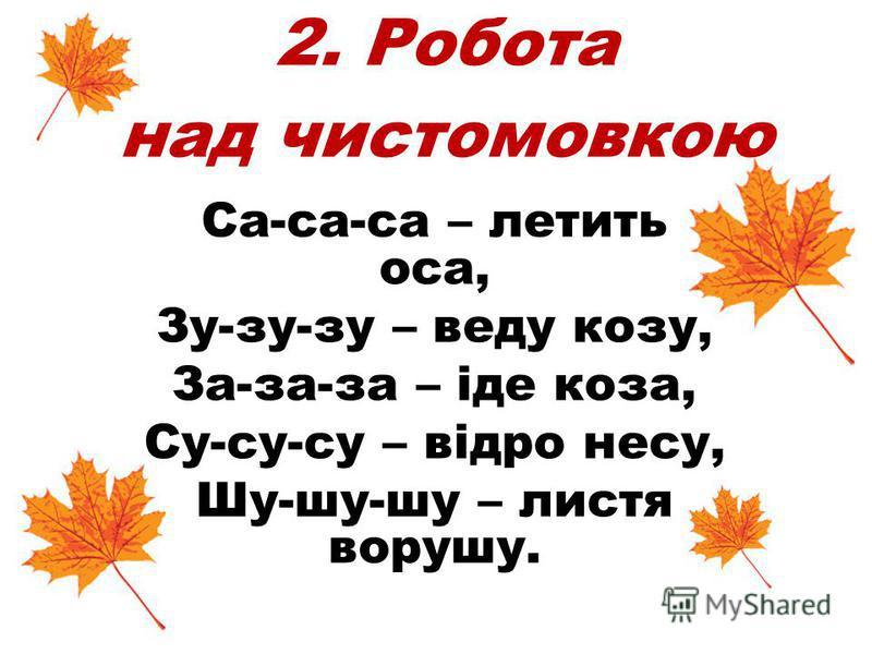 2. Робота над чистомовкою Са-са-са – летить оса, Зу-зу-зу – веду козу, За-за-за – іде коза, Су-су-су – відро несу, Шу-шу-шу – листя ворушу.