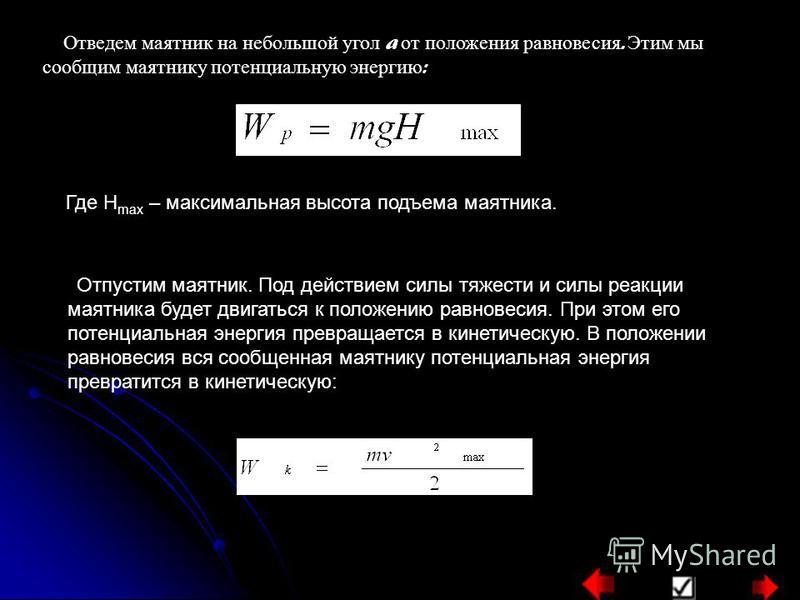 Отведем маятник на небольшой угол a от положения равновесия. Этим мы сообщим маятнику потенциальную энергию : Где H max – максимальная высота подъема маятника. Отпустим маятник. Под действием силы тяжести и силы реакции маятника будет двигаться к пол