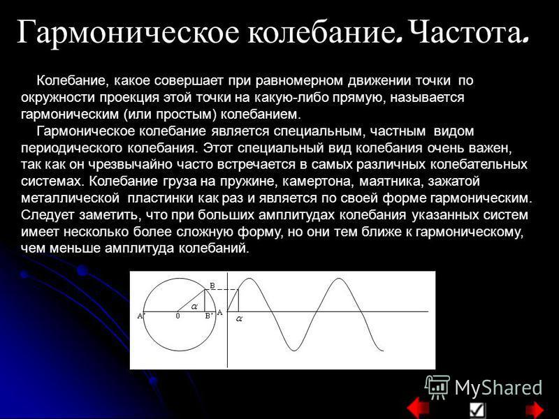 Гармоническое колебание. Частота. Колебание, какое совершает при равномерном движении точки по окружности проекция этой точки на какую-либо прямую, называется гармоническим (или простым) колебанием. Гармоническое колебание является специальным, частн