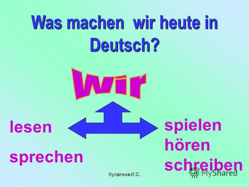 Was machen wir heute in Deutsch? lesen sprechen spielen hören schreiben Кулагина И.С.