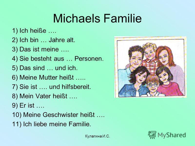 Michaels Familie 1) Ich heiße …. 2) Ich bin … Jahre alt. 3) Das ist meine …. 4) Sie besteht aus … Personen. 5) Das sind … und ich. 6) Meine Mutter heißt ….. 7) Sie ist …. und hilfsbereit. 8) Mein Vater heißt …. 9) Er ist …. 10) Meine Geschwister heiß
