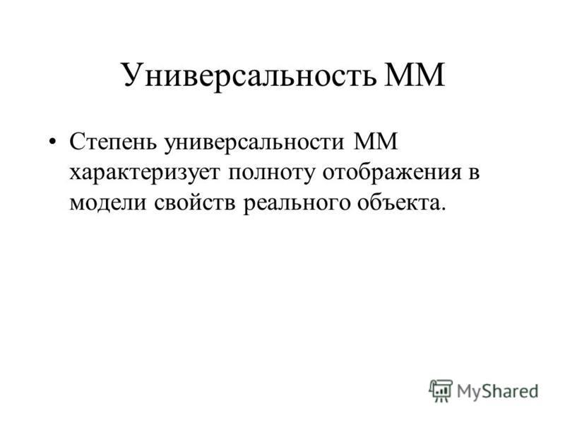 Универсальность ММ Степень универсальности ММ характеризует полноту отображения в модели свойств реального объекта.