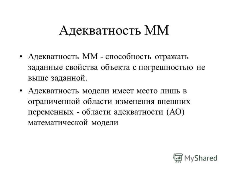 Адекватность ММ Адекватность ММ - способность отражать заданные свойства объекта с погрешностью не выше заданной. Адекватность модели имеет место лишь в ограниченной области изменения внешних переменных - области адекватности (АО) математической моде