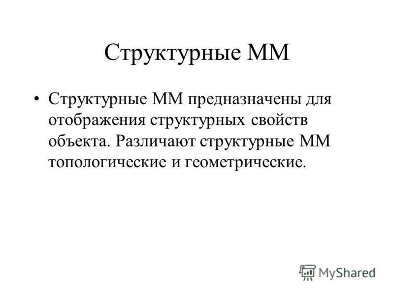Структурные ММ Структурные ММ предназначены для отображения структурных свойств объекта. Различают структурные ММ топологические и геометрические.