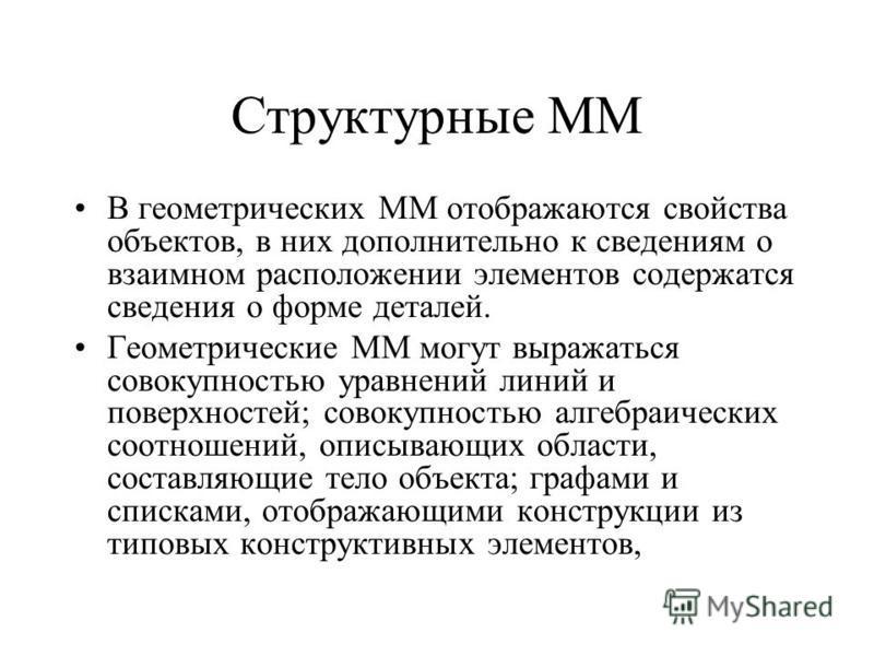 Структурные ММ В геометрических ММ отображаются свойства объектов, в них дополнительно к сведениям о взаимном расположении элементов содержатся сведения о форме деталей. Геометрические ММ могут выражаться совокупностью уравнений линий и поверхностей;