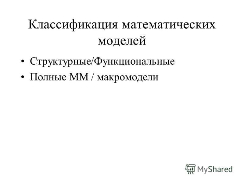Классификация математических моделей Структурные/Функциональные Полные ММ / макромодели