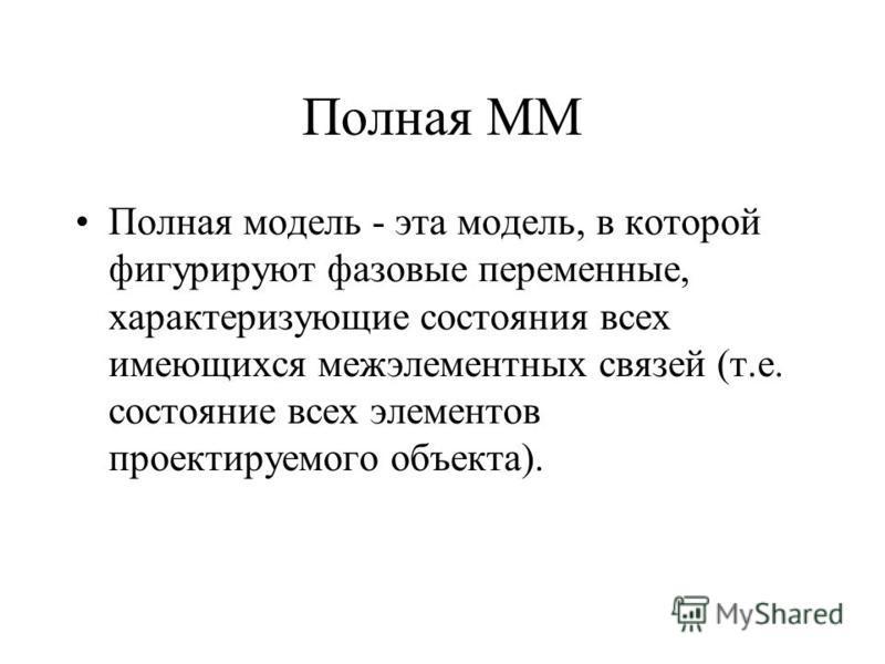 Полная ММ Полная модель - эта модель, в которой фигурируют фазовые переменные, характеризующие состояния всех имеющихся межэлементных связей (т.е. состояние всех элементов проектируемого объекта).
