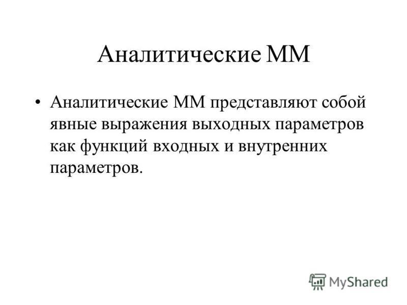 Аналитические ММ Аналитические ММ представляют собой явные выражения выходных параметров как функций входных и внутренних параметров.