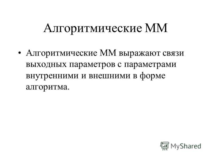 Алгоритмические ММ Алгоритмические ММ выражают связи выходных параметров с параметрами внутренними и внешними в форме алгоритма.